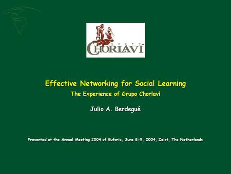 Effective Networking for Social Learning The Experience of Grupo Chorlaví Julio A. Berdegué Presented at the Annual Meeting 2004 of Euforic, June 8-9,