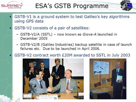 ESA's GSTB Programme GSTB-V1 is a ground system to test Galileo's key algorithms using GPS data GSTB-V2 consists of a pair of satellites: –GSTB-V2/A (SSTL)