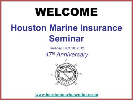 Houston Marine Insurance Seminar Tuesday, Sept 18, 2012 47 th Anniversary WELCOME www.houstonmarineseminar.com.