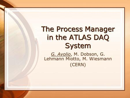 The Process Manager in the ATLAS DAQ System G. Avolio, M. Dobson, G. Lehmann Miotto, M. Wiesmann (CERN)