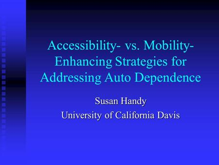 Accessibility- vs. Mobility- Enhancing Strategies for Addressing Auto Dependence Susan Handy University of California Davis.