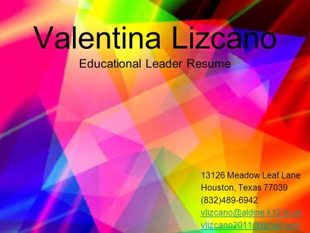 Valentina Lizcano Educational Leader Resume 13126 Meadow Leaf Lane Houston, Texas 77039 (832)489-6942