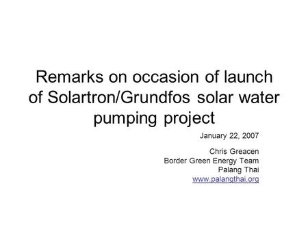 Remarks on occasion of launch of Solartron/Grundfos solar water pumping project January 22, 2007 Chris Greacen Border Green Energy Team Palang Thai www.palangthai.org.