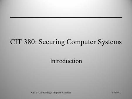 CIT 380: Securing Computer SystemsSlide #1 CIT 380: Securing Computer Systems Introduction.