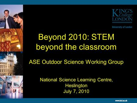 Beyond 2010: STEM beyond the classroom ASE Outdoor Science Working Group National Science Learning Centre, Heslington July 7, 2010.