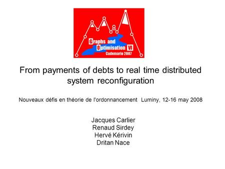From payments of debts to real time distributed system reconfiguration Nouveaux défis en théorie de l'ordonnancement Luminy, 12-16 may 2008 Jacques Carlier.