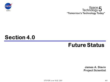 "ST5 PDR June 19-20, 2001 4-1 Section 4.0 Future Status James A. Slavin Project Scientist 5 Space Technology ""Tomorrow's Technology Today"" GSFC."