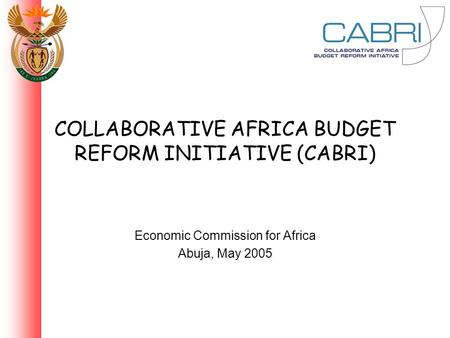 COLLABORATIVE AFRICA BUDGET REFORM INITIATIVE (CABRI) Economic Commission for Africa Abuja, May 2005.