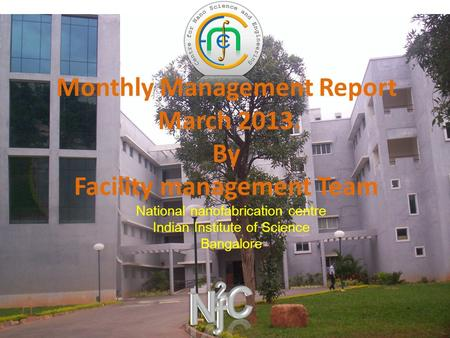 Monthly Management Report March 2013. By Facility management Team National nanofabrication centre Indian Institute of Science Bangalore.