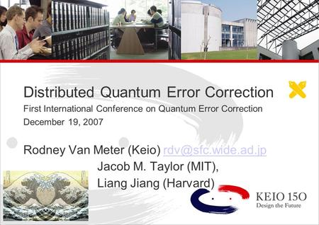 Copyright © 2006 Keio University Distributed Quantum Error Correction First International Conference on Quantum Error Correction December 19, 2007 Rodney.