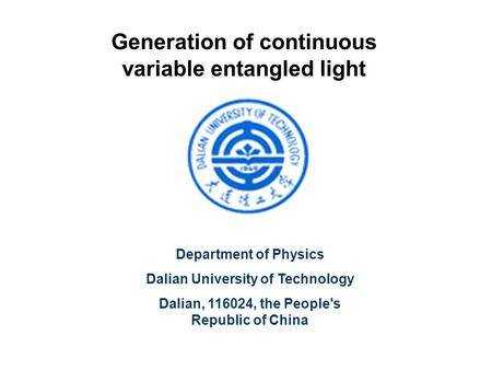 Generation of continuous variable entangled light Department of Physics Dalian University of Technology Dalian, 116024, the People's Republic of China.