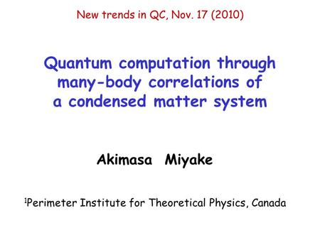 Quantum computation through many-body correlations of a condensed matter system New trends in QC, Nov. 17 (2010) Akimasa Miyake 1 Perimeter Institute for.