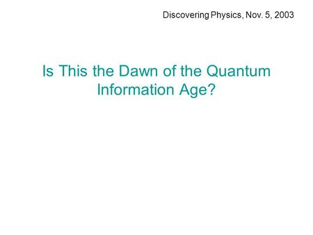 Is This the Dawn of the Quantum Information Age? Discovering Physics, Nov. 5, 2003.