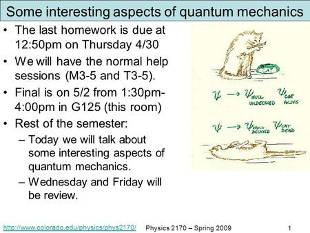 Physics 2170 – Spring 20091 Some interesting aspects of quantum mechanics The last homework is due at 12:50pm.