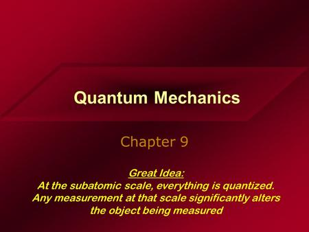 Quantum Mechanics Chapter 9 Great Idea: At the subatomic scale, everything is quantized. Any measurement at that scale significantly alters the object.