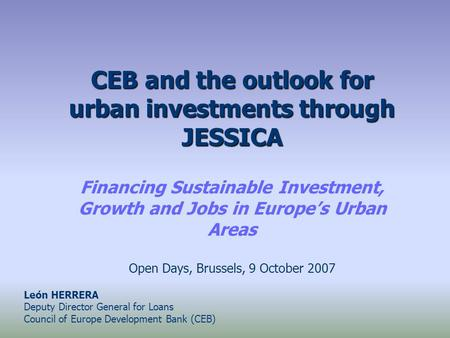 CEB and the outlook for urban investments through JESSICA Financing Sustainable Investment, Growth and Jobs in Europe's Urban Areas Open Days, Brussels,