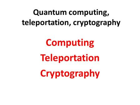 Quantum computing, teleportation, cryptography Computing Teleportation Cryptography.