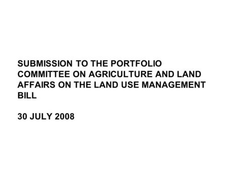 SUBMISSION TO THE PORTFOLIO COMMITTEE ON AGRICULTURE AND LAND AFFAIRS ON THE LAND USE MANAGEMENT BILL 30 JULY 2008.