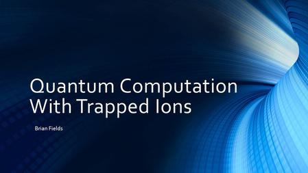 Quantum Computation With Trapped Ions Brian Fields.