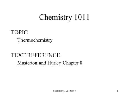Chemistry 1011 Slot 51 Chemistry 1011 TOPIC Thermochemistry TEXT REFERENCE Masterton and Hurley Chapter 8.