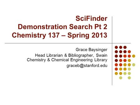 SciFinder Demonstration Search Pt 2 Chemistry 137 – Spring 2013 Grace Baysinger Head Librarian & Bibliographer, Swain Chemistry & Chemical Engineering.
