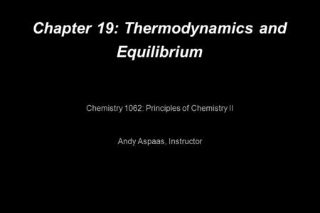 Chapter 19: Thermodynamics and Equilibrium Chemistry 1062: Principles of Chemistry II Andy Aspaas, Instructor.