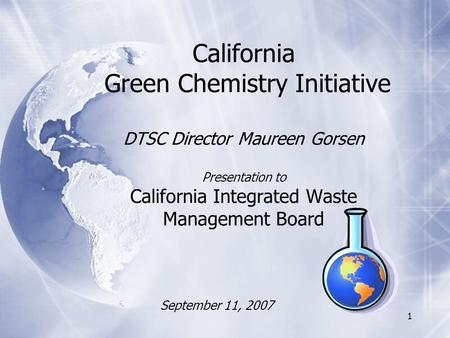 1 California Green Chemistry Initiative DTSC Director Maureen Gorsen Presentation to California Integrated Waste Management Board September 11, 2007.