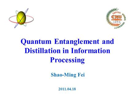 Quantum Entanglement and Distillation in Information Processing Shao-Ming Fei 2011.04.18.