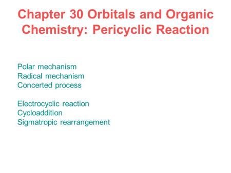 Chapter 30 Orbitals and Organic Chemistry: Pericyclic Reaction Polar mechanism Radical mechanism Concerted process Electrocyclic reaction Cycloaddition.