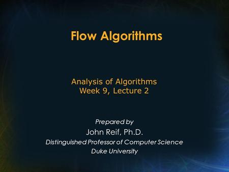 Flow Algorithms Prepared by John Reif, Ph.D. Distinguished Professor of Computer Science Duke University Analysis of Algorithms Week 9, Lecture 2.