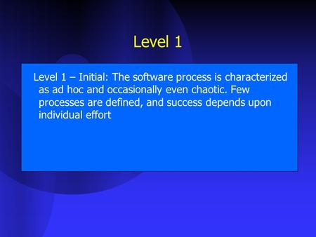 Level 1 Level 1 – Initial: The software process is characterized as ad hoc and occasionally even chaotic. Few processes are defined, and success depends.