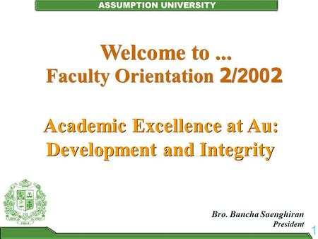 Welcome to... Faculty Orientation 2/2002 Academic Excellence at Au: Development and Integrity Bro. Bancha Saenghiran President Bro. Bancha Saenghiran President.