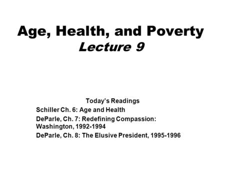 Age, Health, and Poverty Lecture 9 Today's Readings Schiller Ch. 6: Age and Health DeParle, Ch. 7: Redefining Compassion: Washington, 1992-1994 DeParle,