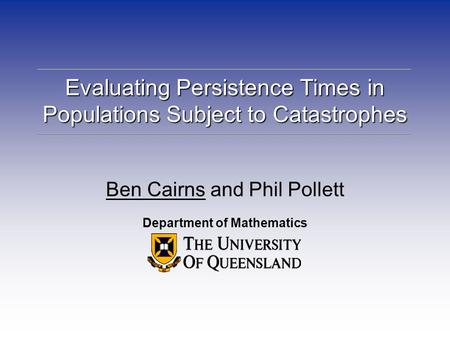 Evaluating Persistence Times in Populations Subject to Catastrophes Ben Cairns and Phil Pollett Department of Mathematics.