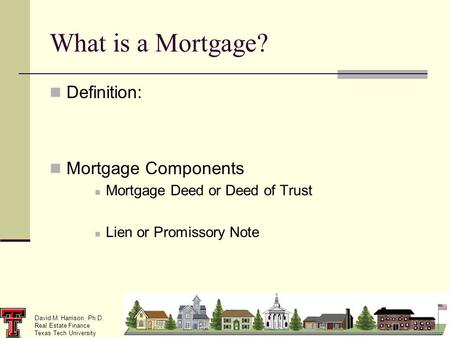 David M. Harrison, Ph.D. Real Estate Finance Texas Tech University What is a Mortgage? Definition: Mortgage Components Mortgage Deed or Deed of Trust Lien.