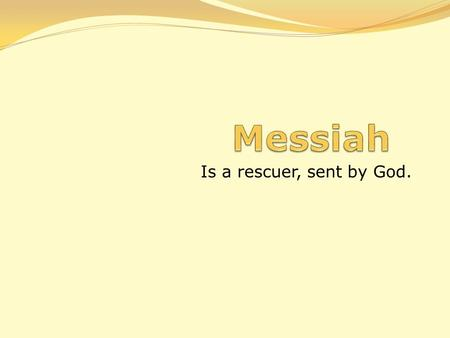 Messiah Is a rescuer, sent by God..