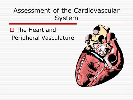Assessment of the Cardiovascular System  The Heart and Peripheral Vasculature.