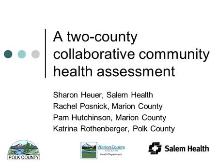 A two-county collaborative community health assessment Sharon Heuer, Salem Health Rachel Posnick, Marion County Pam Hutchinson, Marion County Katrina Rothenberger,