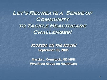 1 Let's Recreate a Sense of Community to Tackle Healthcare Challenges! FLORIDA ON THE MOVE!! September 30, 2005 Marcia L. Comstock, MD MPH Wye River Group.