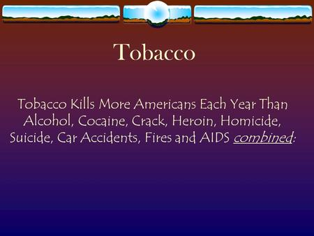 Tobacco Tobacco Kills More Americans Each Year Than Alcohol, Cocaine, Crack, Heroin, Homicide, Suicide, Car Accidents, Fires and AIDS combined: