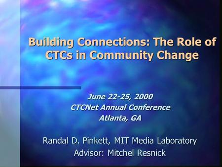 Building Connections: The Role of CTCs in Community Change June 22-25, 2000 CTCNet Annual Conference Atlanta, GA Randal D. Pinkett, MIT Media Laboratory.