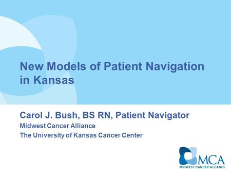New Models of Patient Navigation in Kansas Carol J. Bush, BS RN, Patient Navigator Midwest Cancer Alliance The University of Kansas Cancer Center.