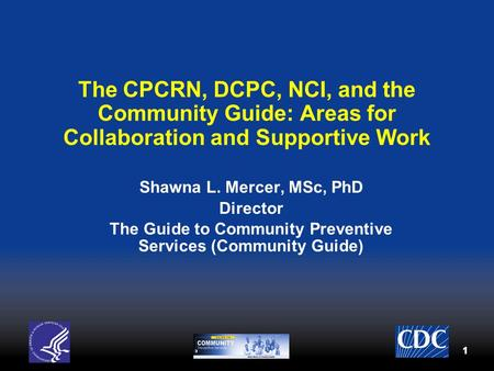 11 The CPCRN, DCPC, NCI, and the Community Guide: Areas for Collaboration and Supportive Work Shawna L. Mercer, MSc, PhD Director The Guide to Community.