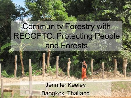 Community Forestry with RECOFTC: Protecting People and Forests Jennifer Keeley Bangkok, Thailand.