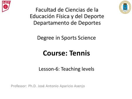 Degree in Sports Science Course: Tennis Lesson-6: Teaching levels Professor: Ph.D. José Antonio Aparicio Asenjo Facultad de Ciencias de la Educación Física.
