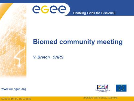 EGEE-II INFSO-RI-031688 Enabling Grids for E-sciencE www.eu-egee.org EGEE08 conference, Istambul Biomed community meeting V. Breton, CNRS.