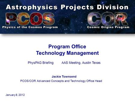 Program Office Technology Management PhysPAG BriefingAAS Meeting, Austin Texas Jackie Townsend PCOS/COR Advanced Concepts and Technology Office Head January.