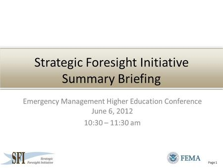 Page 1 Strategic Foresight Initiative Summary Briefing Emergency Management Higher Education Conference June 6, 2012 10:30 – 11:30 am.
