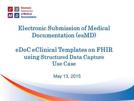 Electronic Submission of Medical Documentation (esMD) eDoC eClinical Templates on FHIR using Structured Data Capture Use Case May 13, 2015.