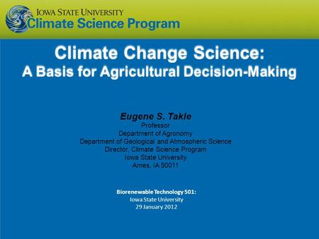 Eugene S. Takle Professor Department of Agronomy Department of Geological and Atmospheric Science Director, Climate Science Program Iowa State University.